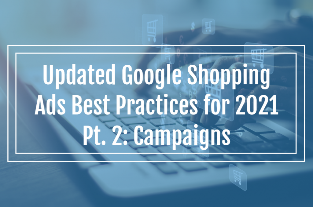 Updated Google Shopping Ads Best Practices for 2021 Pt. 2: Campaigns