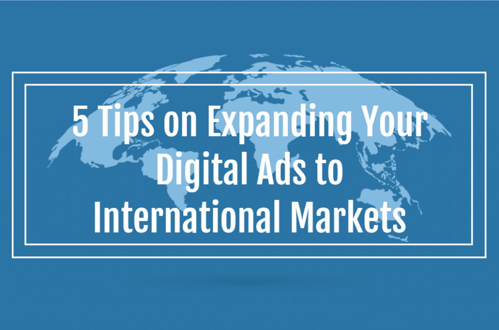 5 Tips on Expanding Your Digital Ads to International Markets
