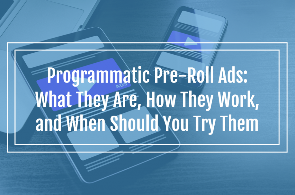 Programmatic Pre-Roll Ads: What They Are, How They Work, and When Should You Try Them