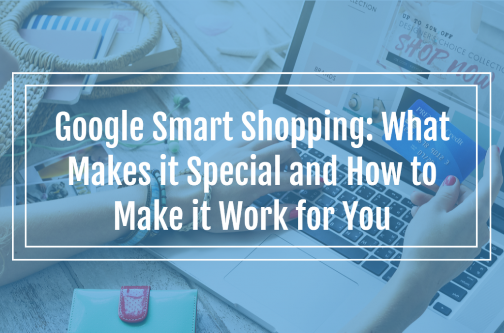 Google Smart Shopping: What Makes it Special and How to Make it Work for You