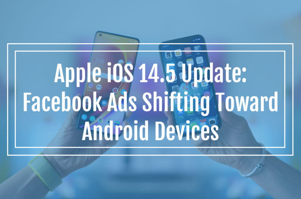 Apple iOS 14.5 Update: Facebook Ads Shifting Toward Android Devices