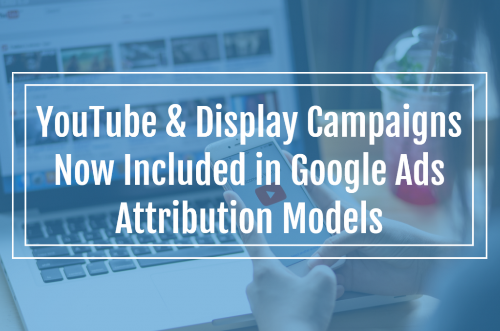 YouTube & Display Campaigns Now Included in Google Ads Attribution Models
