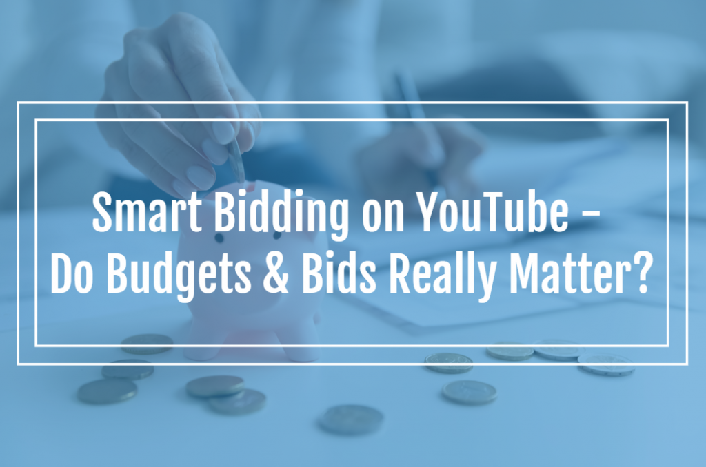 Smart Bidding on YouTube – Do Budgets & Bids Really Matter?