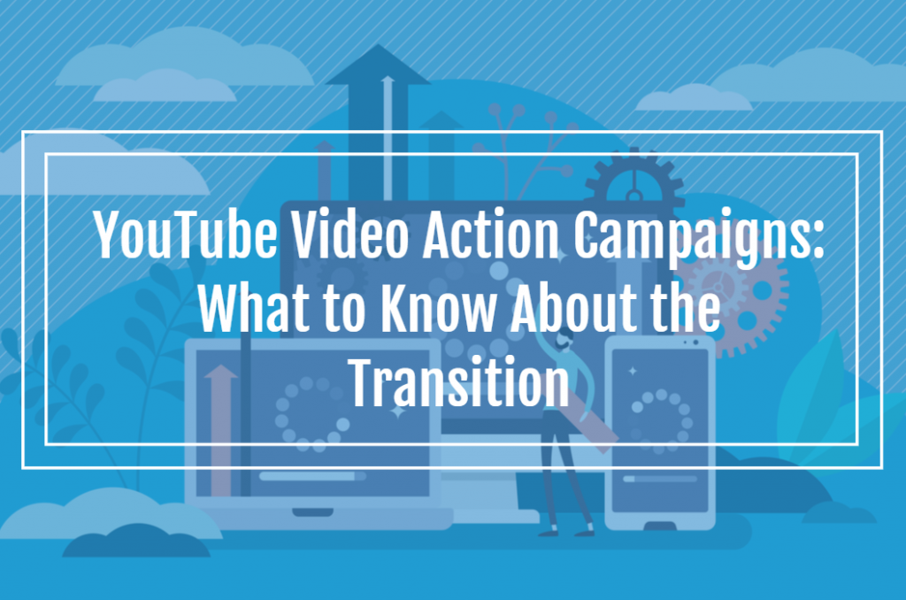 YouTube Video Action Campaigns: What to Know About the Transition